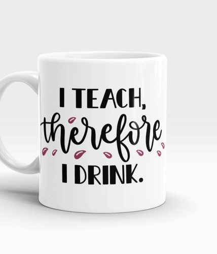 I Teach Therefore I Drink Mug